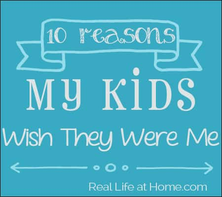 Top Ten Reasons My Kids Wish They Were Me