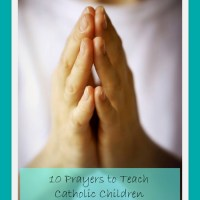 10 Prayers to Teach Your Catholic Children