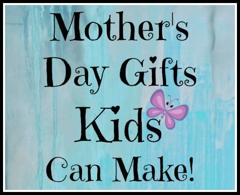 Mother's Day Gifts Kids Can Make