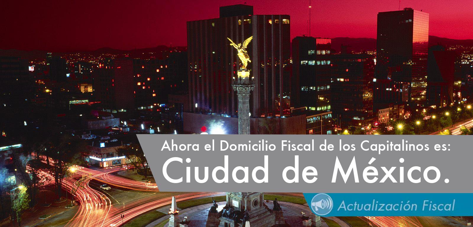 Ahora el Domicilio Fiscal de los Capitalinos es: Ciudad de México.