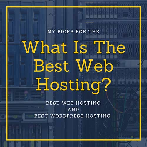 What Is The Best Web Hosting? My Picks For The Best Web Hosgint and WordPress Hosting