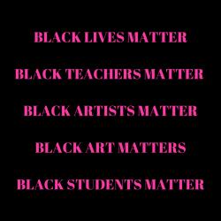 Black Lives Matter. Black Teachers Matter. Black Artists Matter. Black Art Matters. Black Students Matter.