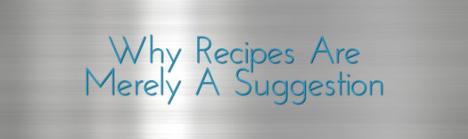 Why Recipes Are Merely A Suggestion - Recipes Are Merely A Suggestion by kc is me