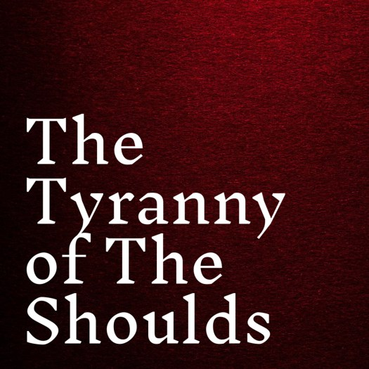 The Tyranny of The Shoulds Karyn Shomler