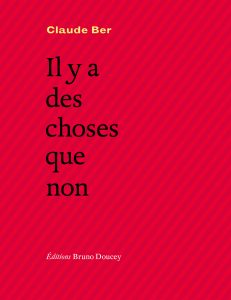 Claude BER, Il y a des choses que non, Editions Bruno Doucey, Paris, 2017, 112 pages, 14,50 €.