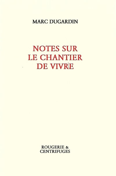 Marc DUGARDIN, Notes sur le chantier de vivre, Rougerie&Centrifuges, 2017, 196p., 13€.