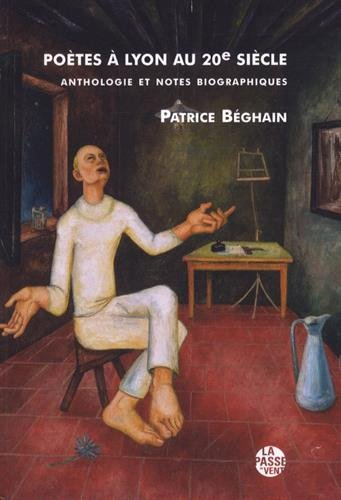 Patrice Béghain, Poètes à Lyon au 20e siècle, La Passe du Vent éditeur, 2017, 480 pages, 20 euros.