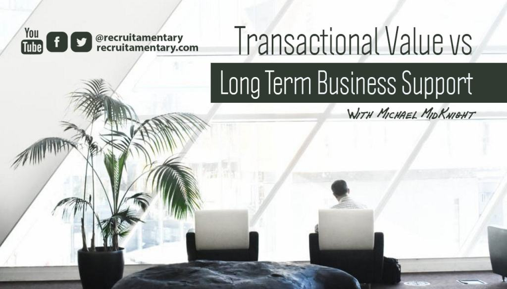 Recruitamentary Post: Transactional Value vs Long Term Business Support   By Michael MidKnight