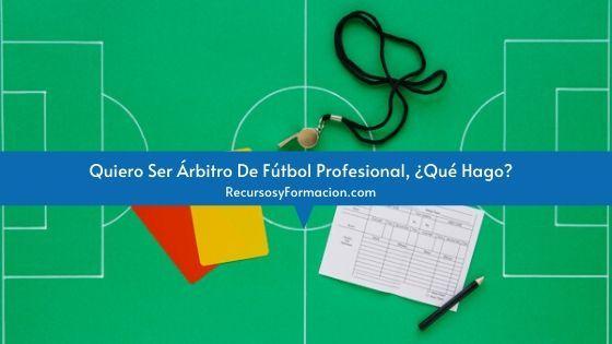 Quiero Ser Árbitro De Fútbol Profesional, ¿Qué Hago?