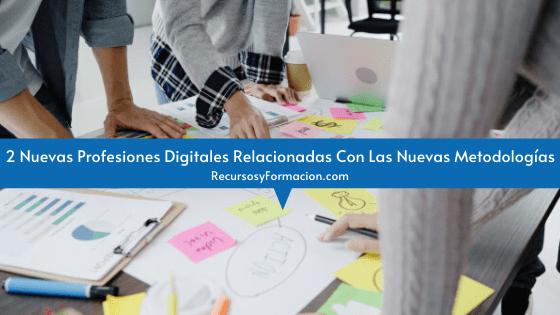 2 Nuevas Profesiones Digitales Relacionadas Con Las Nuevas Metodologías
