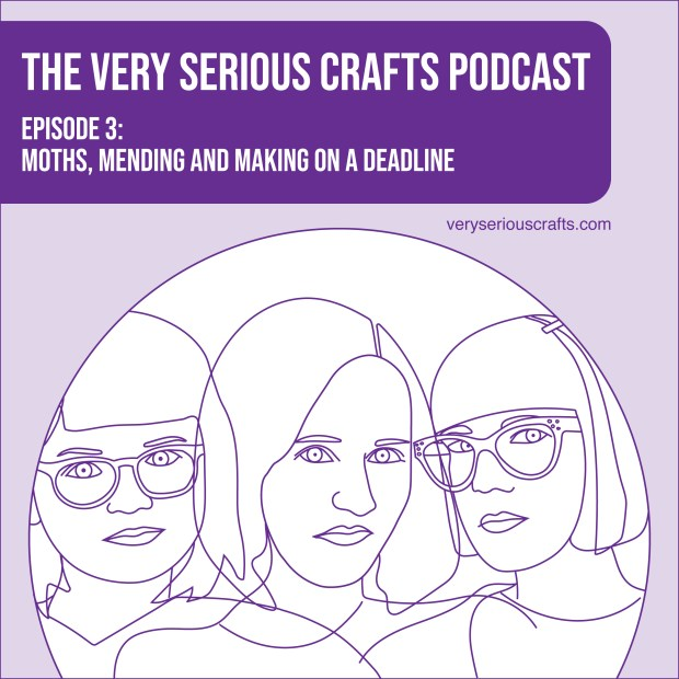 New Episode: The Very Serious Crafts Podcast, S01E03 – Moths, Mending and Making on a Deadline