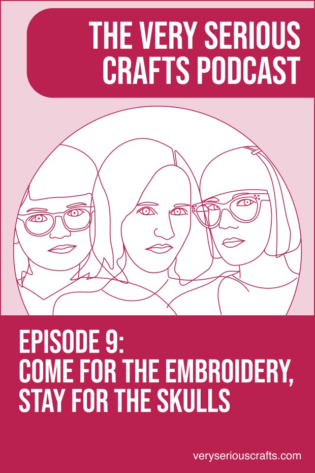 New Episode: The Very Serious Crafts Podcast, S01E09 – Come for the Embroidery, Stay for the Skulls