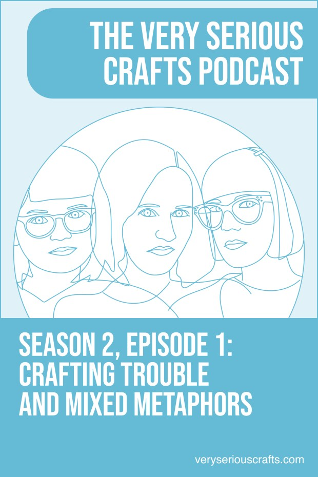 New Episode: The Very Serious Crafts Podcast, S02E01 – Crafting Trouble and Mixed Metaphors