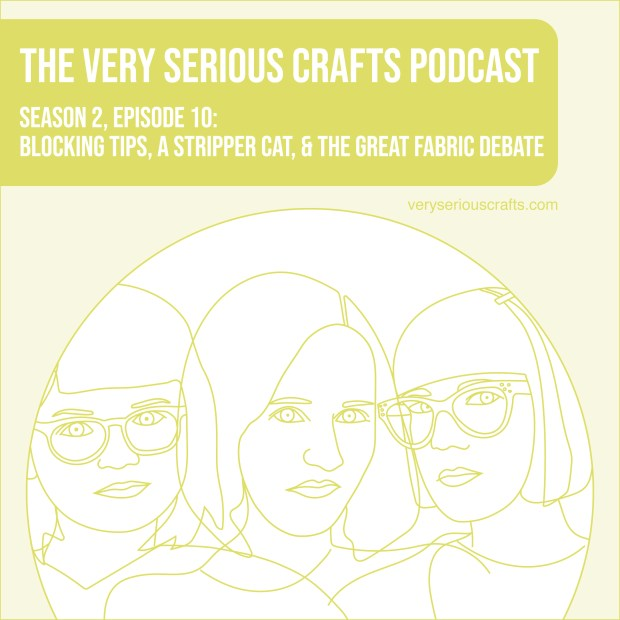 New Episode: The Very Serious Crafts Podcast, S02E010 – Blocking Tips, a Stripper Cat, and the Great Fabric Debate