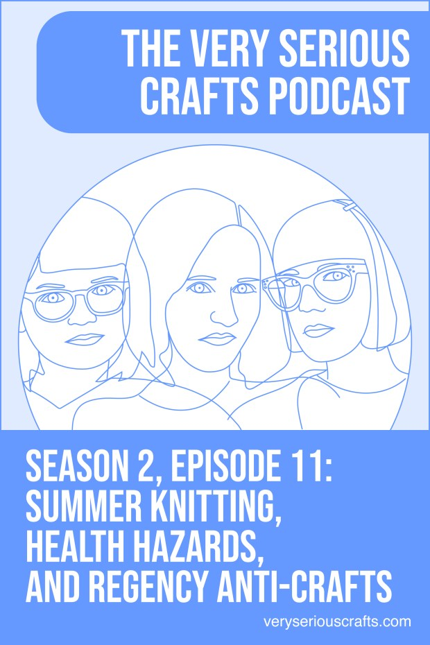 New Episode: The Very Serious Crafts Podcast, S02E011 – Summer Knitting, Health Hazards, and Regency Anti-Crafts
