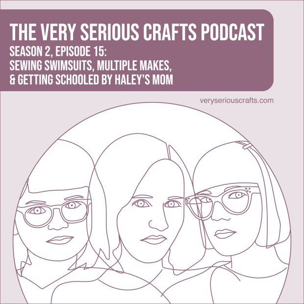 New Episode: The Very Serious Crafts Podcast, S02E15 – Sewing Swimsuits, Multiple Makes, and Getting Schooled by Haley's Mom