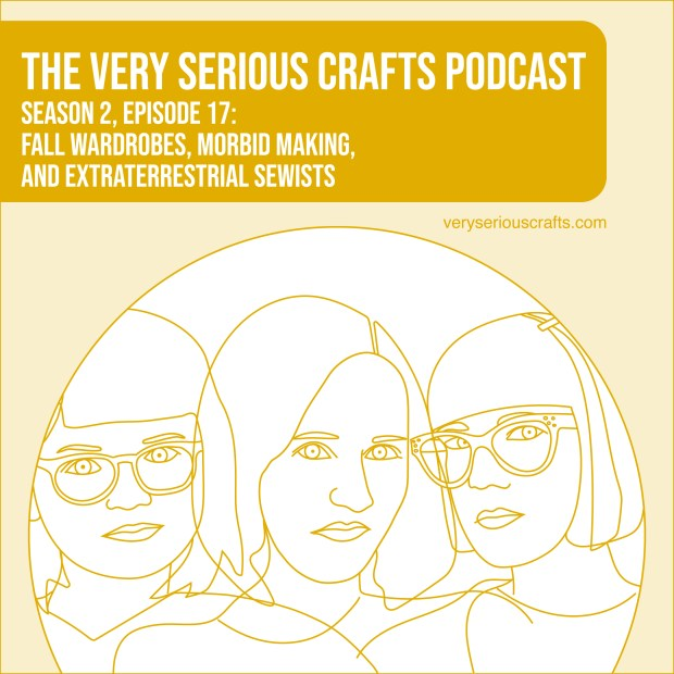 New Episode: The Very Serious Crafts Podcast, S02E17 – Fall Wardrobes, Morbid Making, and Extraterrestrial Sewists