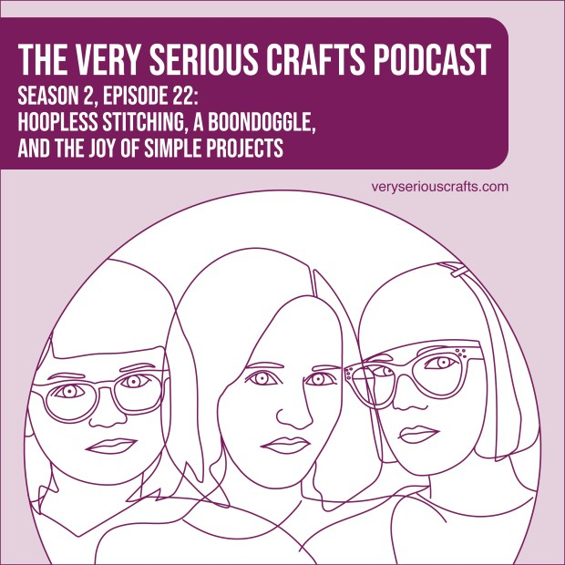 The Very Serious Crafts Podcast, Season 2: Episode 22 – Hoopless Stitching, a Boondoggle, and the Joy of Simple Projects