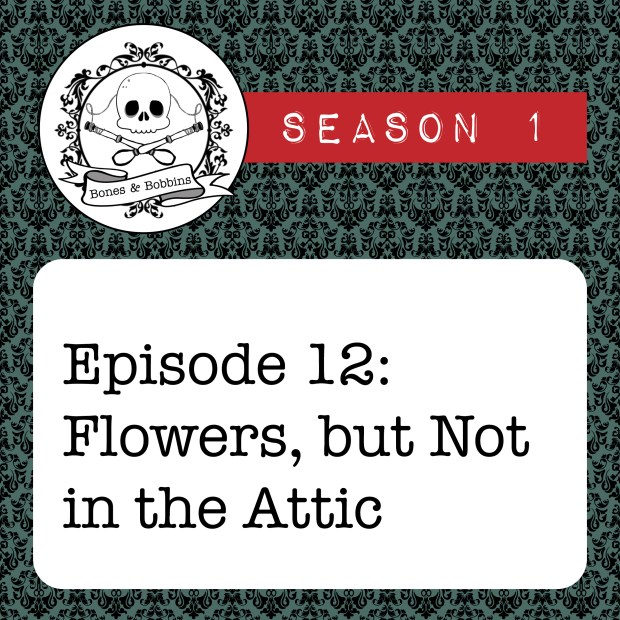 New Episode: The Bones & Bobbins Podcast, S01E12: Flowers, But Not in the Attic?