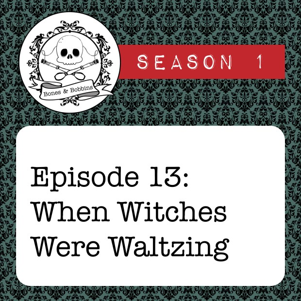 New Episode: The Bones & Bobbins Podcast, S01E13: When Witches Were Waltzing
