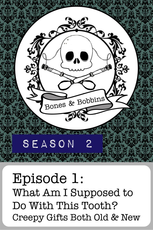 New Episode: The Bones & Bobbins Podcast, S02E01: What Am I Supposed to Do With This Tooth? Creepy Gifts Both Old and New