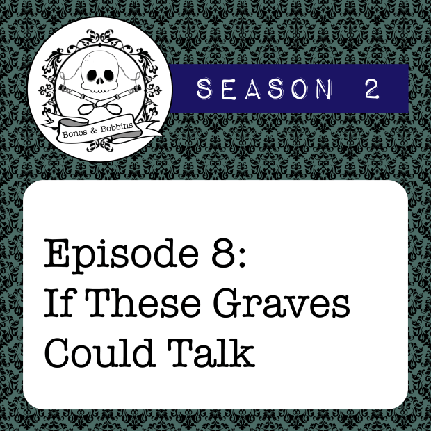 New Episode: The Bones & Bobbins Podcast, S02E08: If These Graves Could Talk