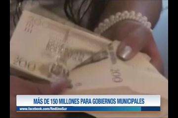 MÁS DE 150 MILLONES PARA GOBIERNOS MUNICIPALES