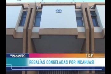 REGALÍAS CONGELADAS POR INCAHUASI