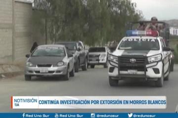 CONTINÚA LA INVESTIGACIÓN POR EXTORCIÓN EN MORROS BLANCOS