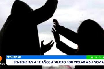SENTENCIAN A 12 AÑOS A SUJETO POR VIOLAR A SU NOVIA
