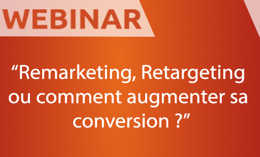 [Webinar] Remarketing, Retargeting ou comment augmenter sa conversion ?