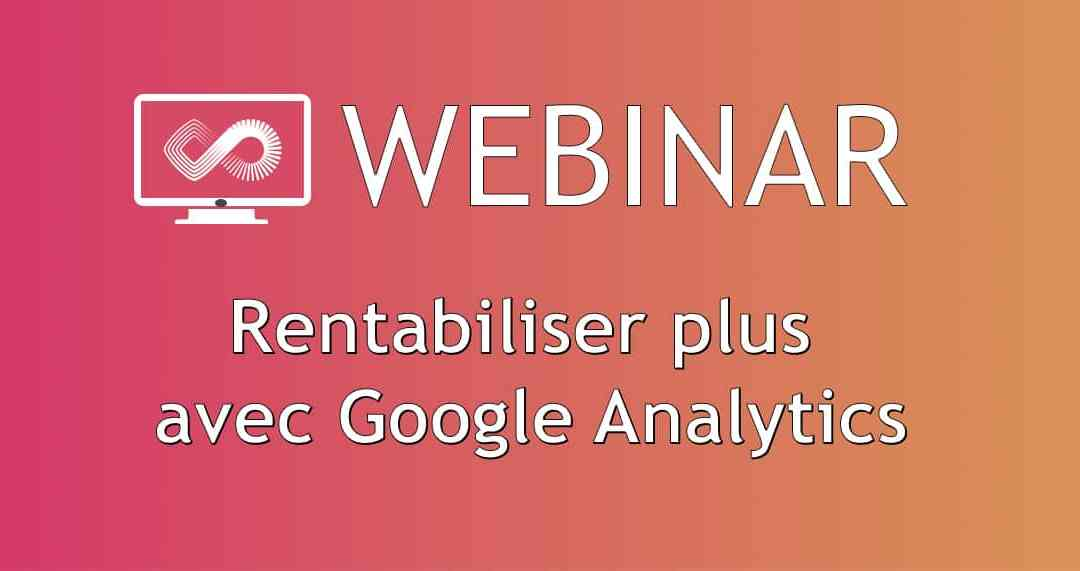 Webinar #40 : Rentabiliser plus avec Google Analytics
