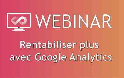 Webinar #40 : Rentabiliser plus avec Google Analytics