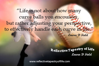 """Life is not about how many curve balls you encounter, but rather adjusting your perspective, to effectively handle each curve in life.""  ~ Laura D Field"