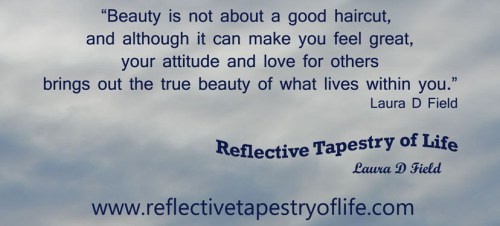 """Beauty is not about a good haircut, and although it can make you feel great, your attitude and love for others brings out the true beauty of what lives within you."" ~ Laura D Field"