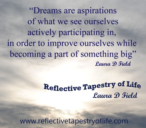 """Dreams are aspirations of what we see ourselves actively participating in, in order to improve ourselves while becoming a part of something big.""  ~ Laura D Field ~"