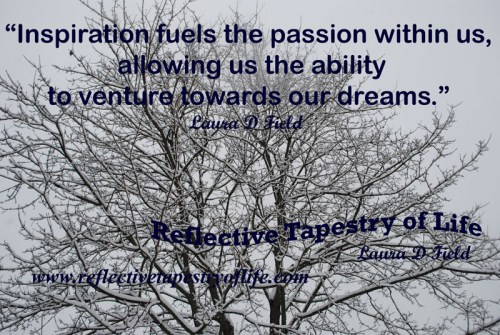 """Inspiration fuels the passion within us, allowing us the ability to venture towards our dreams."" Laura D Field"