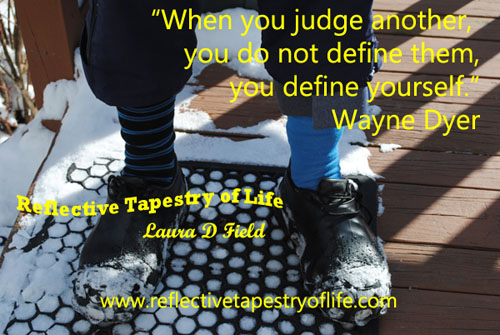 """When you judge another, you do not define them, you define yourself.""  ~ Wayne Dyer ~"
