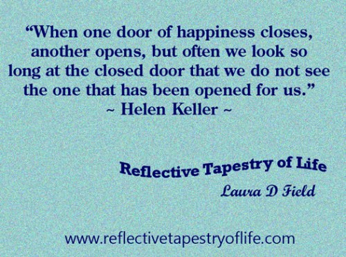"""When one door of happiness closes, another opens, but often we look so long at the closed door that we do not see the one that has been opened for us."" ~ Helen Keller ~"
