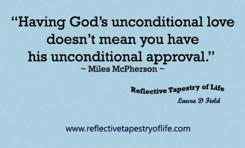 """""""Having God's unconditional love doesn't mean you have his unconditional approval.""""  ~ Miles McPherson ~"""