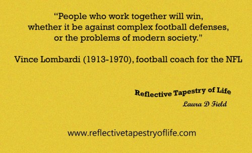 """People who work together will win, whether it be against complex football defenses, or the problems of modern society."" ~ Vince Lombardi (1913-1970), football coach for the NFL  ~"