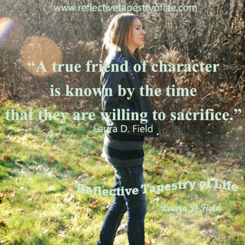 """A true friend of character is known by the time that they are willing to sacrifice."" ~ Laura D. Field ~"