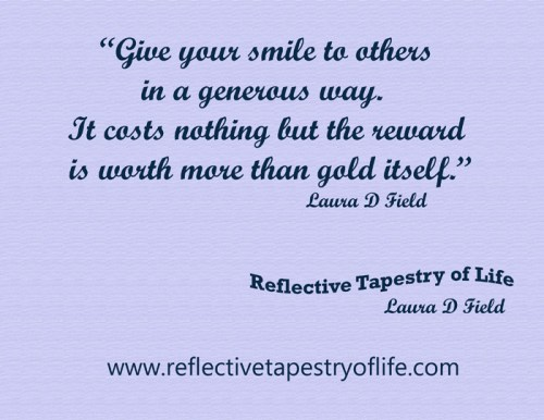 """Give your smile to others in a generous way.  It costs nothing but the reward is worth more than gold itself."" ~ Laura D. Field ~"