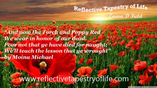 And now the Torch and Poppy Red We wear in honor of our dead. Fear not that ye have died for naught; We'll teach the lesson that ye wrought In Flanders Fields. by Moina Michael