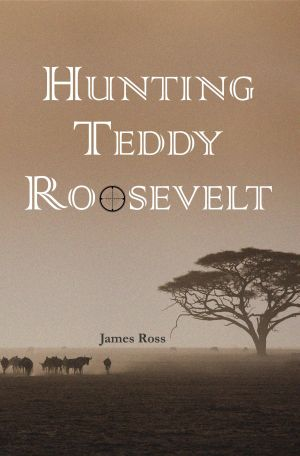 Hunting Teddy Roosevelt, a Regal House Publishing publication by James Ross