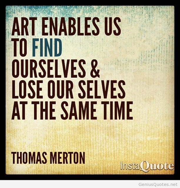 "Meme with quote saying by Thomas Merton saying ""Art enables us to find ourselves and lose ourselves at the same time"""