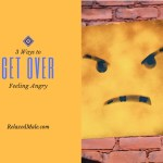 3 Ways of Getting Over Feeling Angry