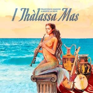 Francesco Mascio e Alberto La Neve - I Thàlassa Mas (Manitù Records/Concertone, 2019) di Giuseppe Grieco