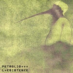 Petrolio - L+Esistenze (Dischi Bervisti, Audiotrauma, Dio Drone, Dreamingorilla Records, E' un brutto posto dove vivere, Toten Schwan Records, 2018) di Giuseppe Grieco