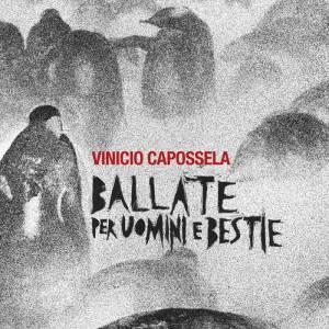Vinicio Capossela – Ballate per uomini e bestie (La Cupa/Warner Music) di Giuseppe Grieco